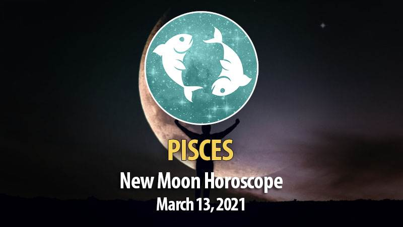 Pisces - New Moon Horoscope March 13, 2021